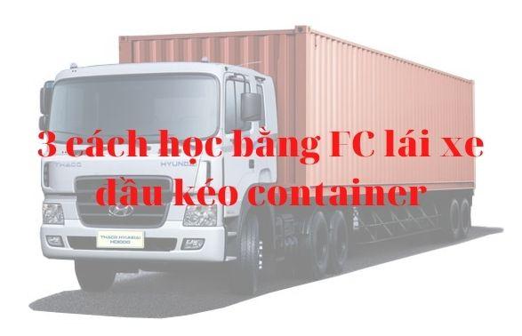 3 cách học bằng FC lái xe đầu kéo container - Nâng hạng bao tiền