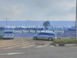 Rút hồ sơ thì có nộp được vào trường hoặc trung tâm dạy lái xe khác không